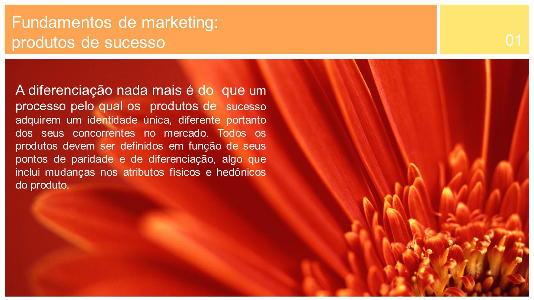 01 A diferenciação nada mais é do que um processo pelo qual os produtos de sucesso adquirem um identidade única, diferente portanto dos seus concorren