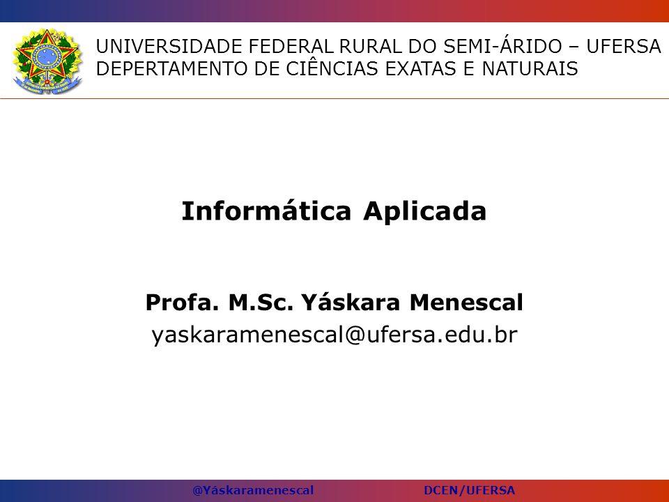 @Yáskaramenescal DCEN/UFERSA Informática Aplicada Profa. M.Sc. Yáskara Menescal yaskaramenescal@ufersa.edu.br UNIVERSIDADE FEDERAL RURAL DO SEMI-ÁRIDO