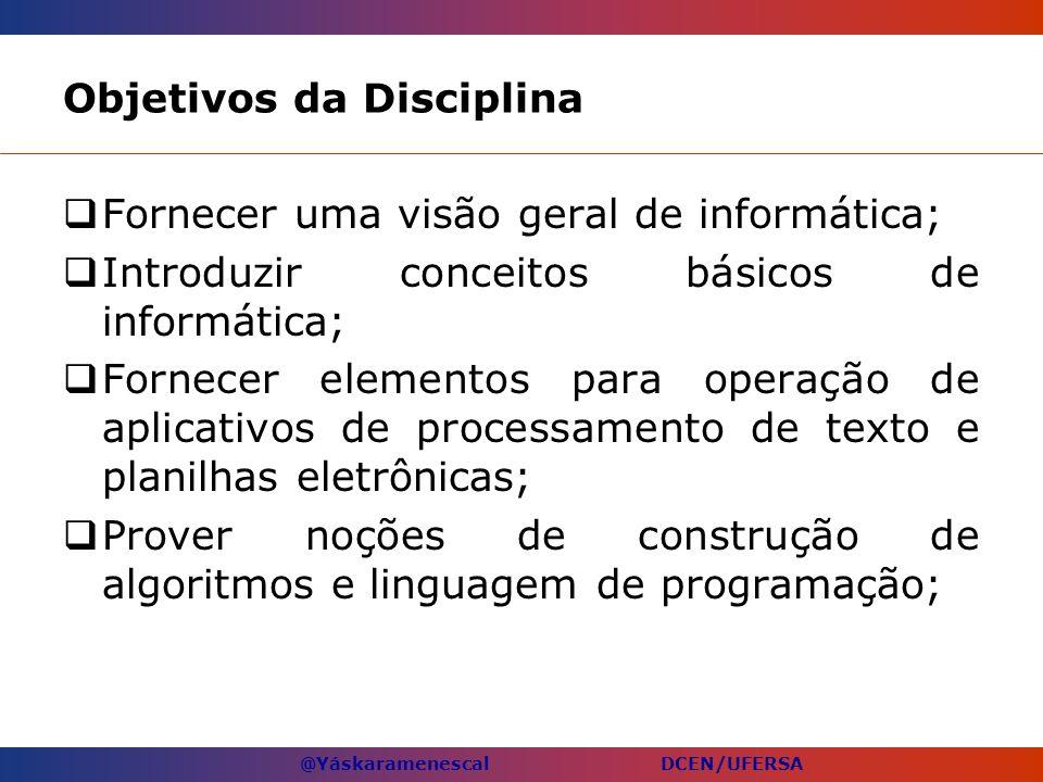 @Yáskaramenescal DCEN/UFERSA Objetivos da Disciplina Fornecer uma visão geral de informática; Introduzir conceitos básicos de informática; Fornecer el