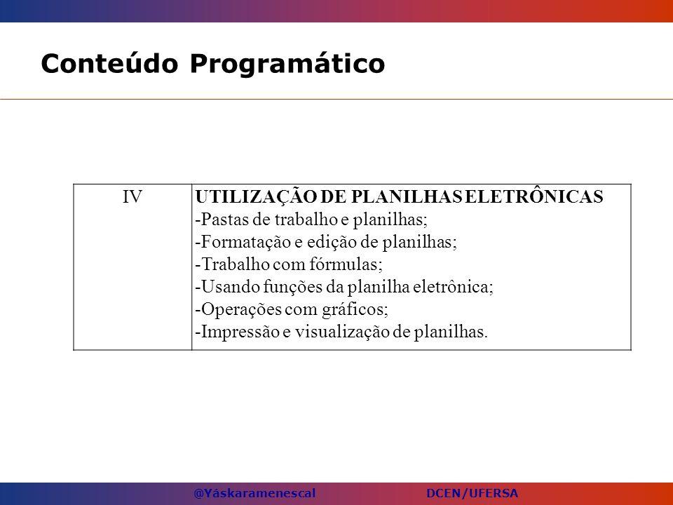 @Yáskaramenescal DCEN/UFERSA Conteúdo Programático IVUTILIZAÇÃO DE PLANILHAS ELETRÔNICAS -Pastas de trabalho e planilhas; -Formatação e edição de plan