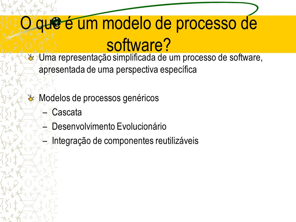 O que é um modelo de processo de software? Uma representação simplificada de um processo de software, apresentada de uma perspectiva específica Modelo