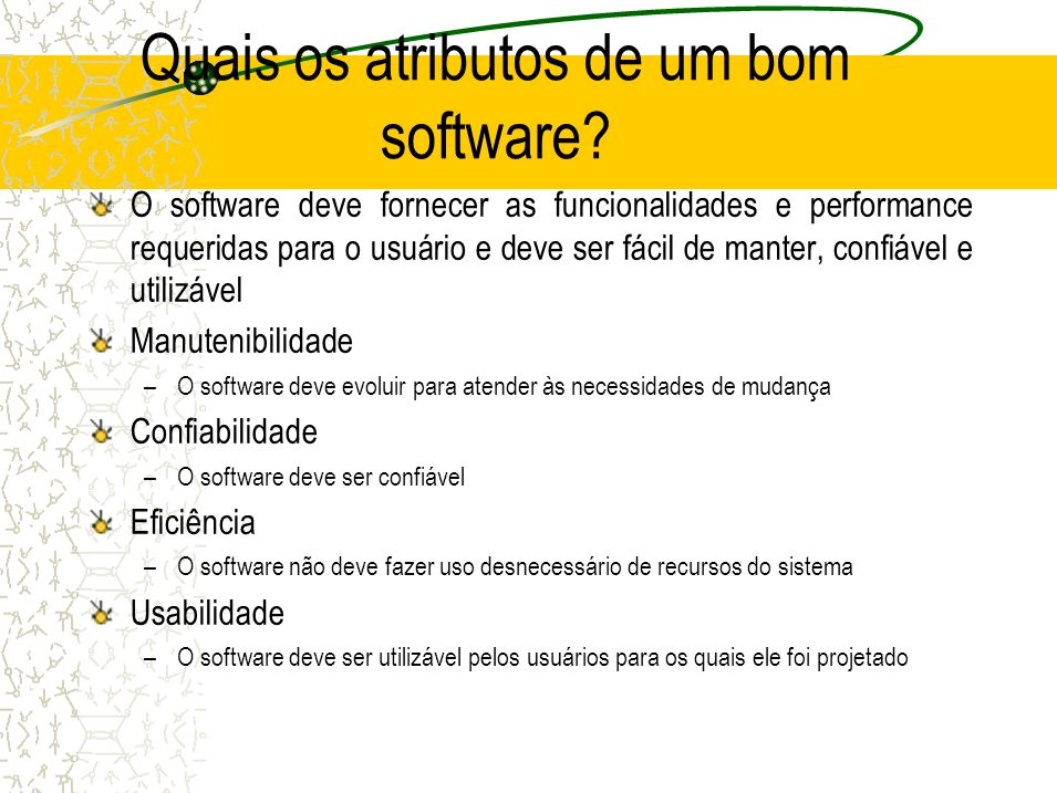 Quais os atributos de um bom software? O software deve fornecer as funcionalidades e performance requeridas para o usuário e deve ser fácil de manter,