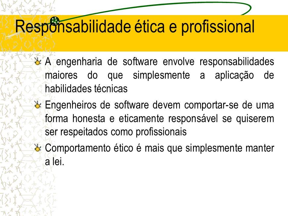 Responsabilidade ética e profissional A engenharia de software envolve responsabilidades maiores do que simplesmente a aplicação de habilidades técnic