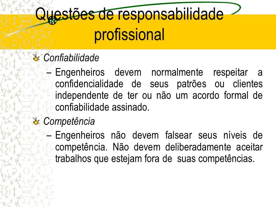 Questões de responsabilidade profissional Confiabilidade –Engenheiros devem normalmente respeitar a confidencialidade de seus patrões ou clientes independente de ter ou não um acordo formal de confiabilidade assinado.