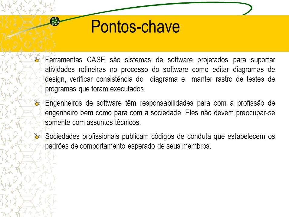 Pontos-chave Ferramentas CASE são sistemas de software projetados para suportar atividades rotineiras no processo do software como editar diagramas de design, verificar consistência do diagrama e manter rastro de testes de programas que foram executados.