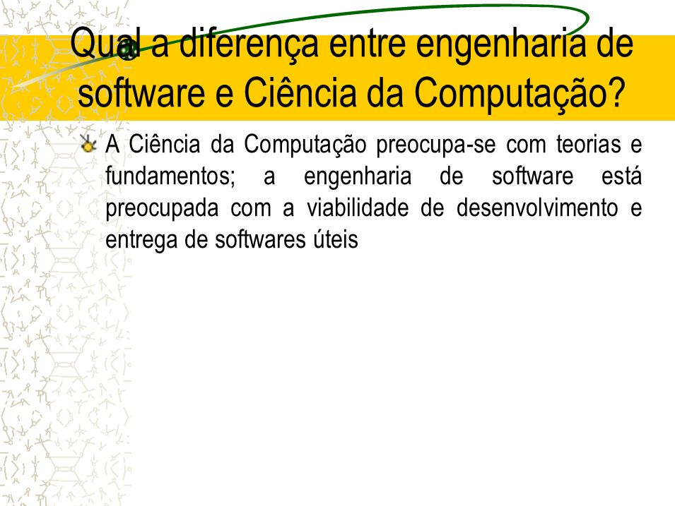 Qual a diferença entre engenharia de software e Ciência da Computação? A Ciência da Computação preocupa-se com teorias e fundamentos; a engenharia de