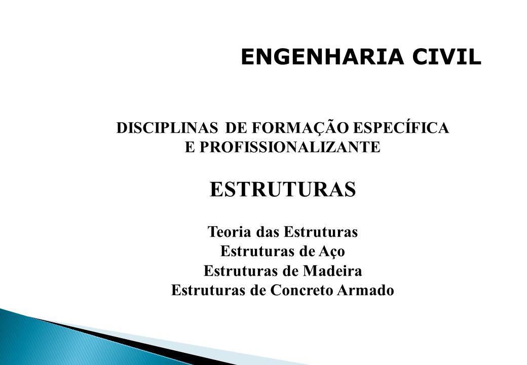 ENGENHARIA CIVIL DISCIPLINAS DE FORMAÇÃO ESPECÍFICA E PROFISSIONALIZANTE ESTRUTURAS Teoria das Estruturas Estruturas de Aço Estruturas de Madeira Estr