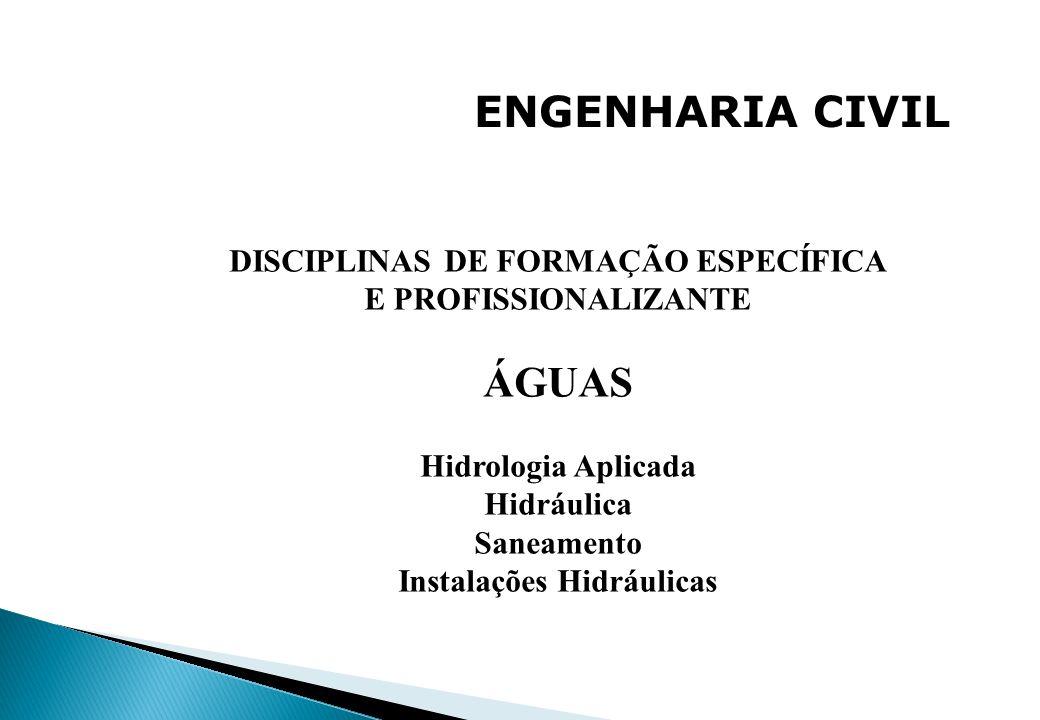 ENGENHARIA CIVIL DISCIPLINAS DE FORMAÇÃO ESPECÍFICA E PROFISSIONALIZANTE ÁGUAS Hidrologia Aplicada Hidráulica Saneamento Instalações Hidráulicas