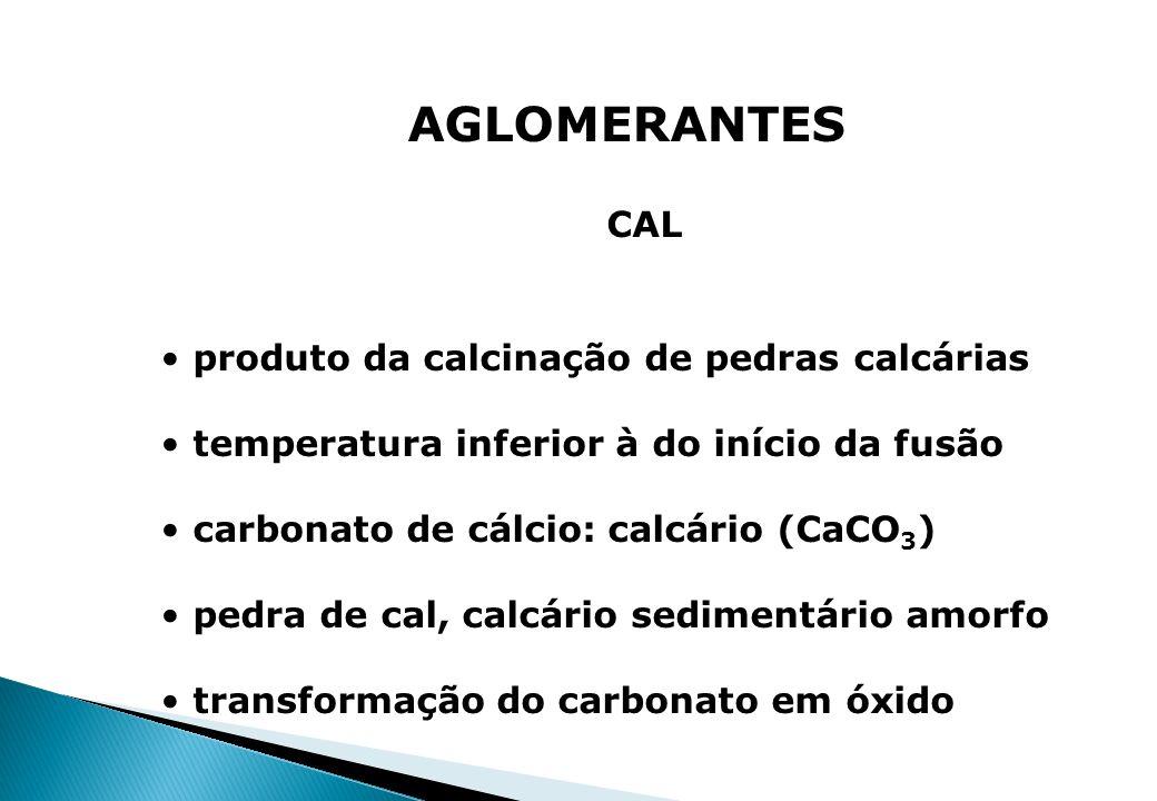 AGLOMERANTES CAL produto da calcinação de pedras calcárias temperatura inferior à do início da fusão carbonato de cálcio: calcário (CaCO 3 ) pedra de