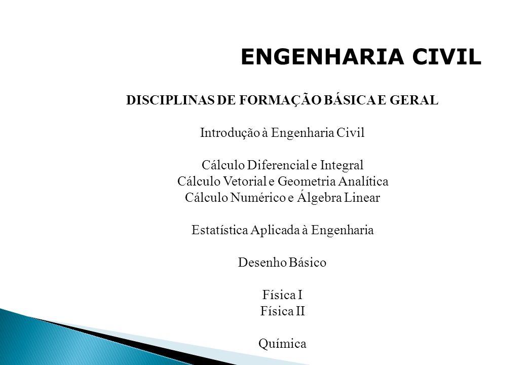 ENGENHARIA CIVIL DISCIPLINAS DE FORMAÇÃO BÁSICA E GERAL Introdução à Engenharia Civil Cálculo Diferencial e Integral Cálculo Vetorial e Geometria Anal