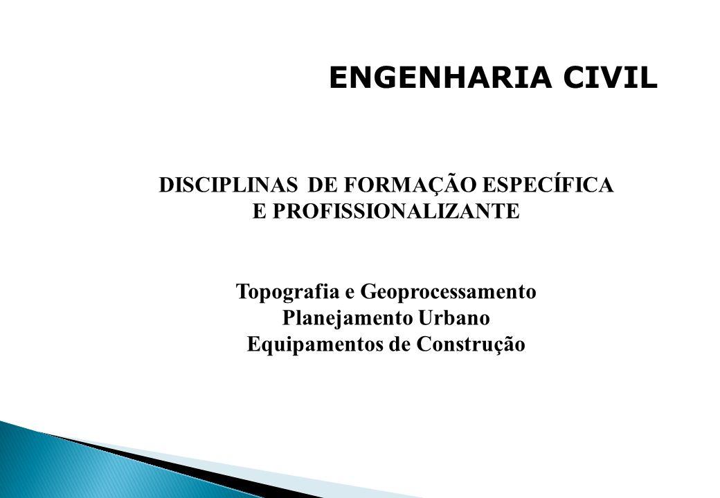 ENGENHARIA CIVIL DISCIPLINAS DE FORMAÇÃO ESPECÍFICA E PROFISSIONALIZANTE Topografia e Geoprocessamento Planejamento Urbano Equipamentos de Construção
