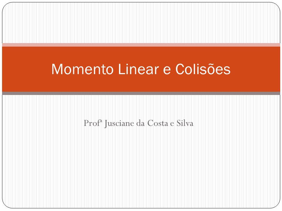 Profª Jusciane da Costa e Silva Momento Linear e Colisões
