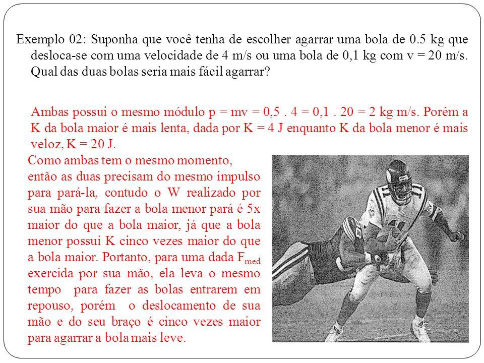 Exemplo 02: Suponha que você tenha de escolher agarrar uma bola de 0.5 kg que desloca-se com uma velocidade de 4 m/s ou uma bola de 0,1 kg com v = 20