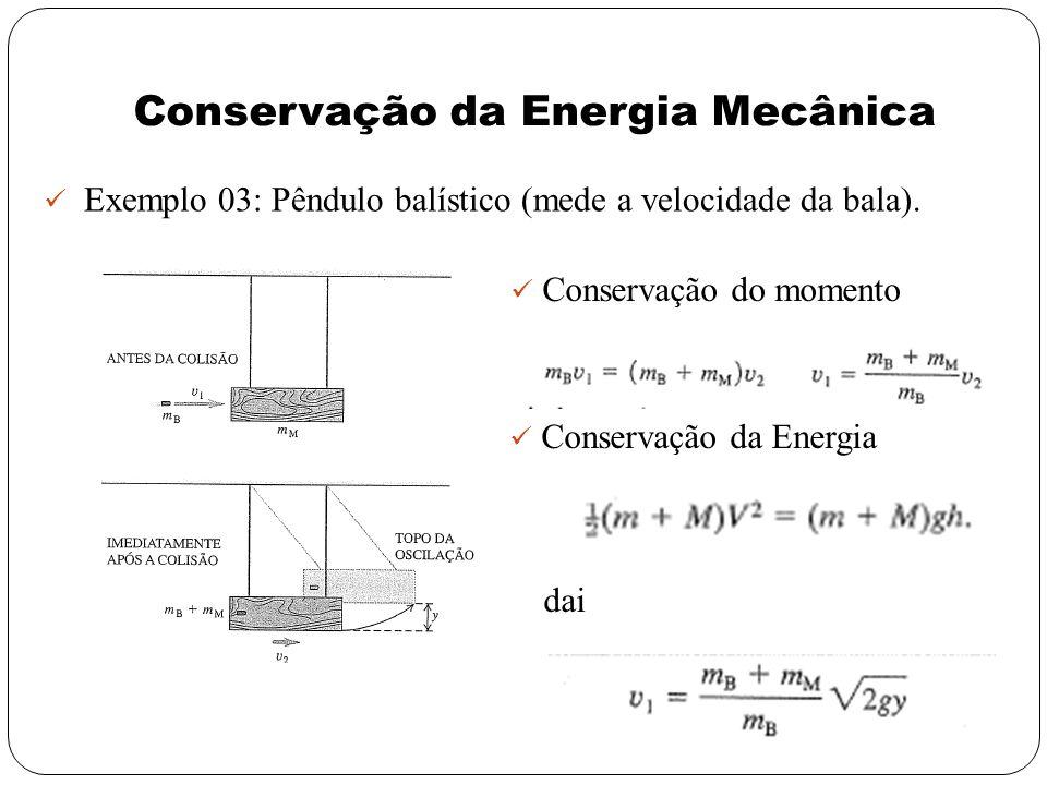 Conservação da Energia Mecânica Exemplo 03: Pêndulo balístico (mede a velocidade da bala). Conservação do momento Conservação da Energia dai
