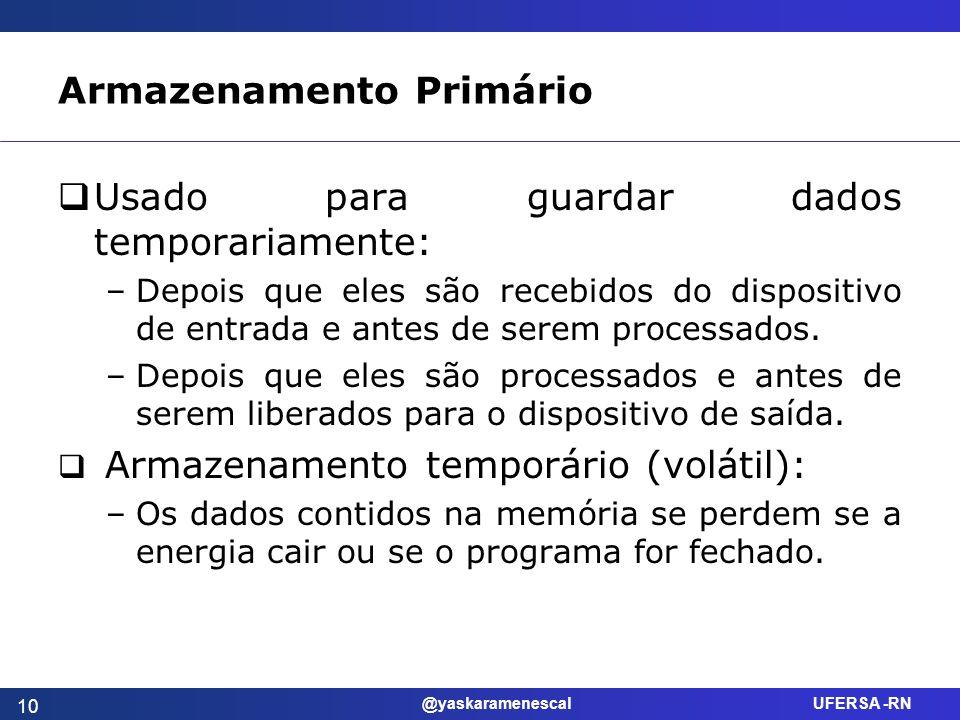 @yaskaramenescal UFERSA -RN Armazenamento Primário Usado para guardar dados temporariamente: –Depois que eles são recebidos do dispositivo de entrada