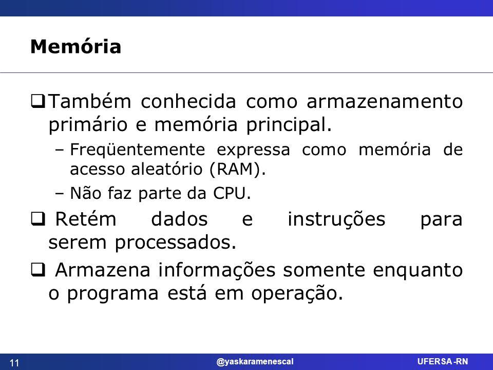 @yaskaramenescal UFERSA -RN Memória Também conhecida como armazenamento primário e memória principal. –Freqüentemente expressa como memória de acesso