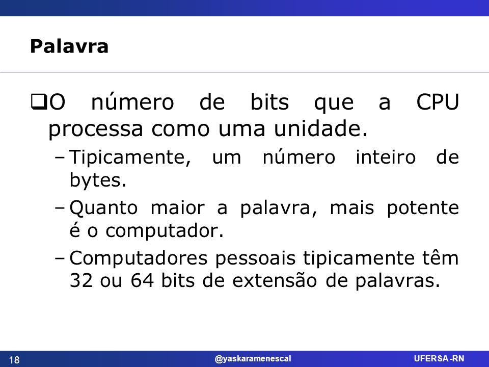 @yaskaramenescal UFERSA -RN Palavra O número de bits que a CPU processa como uma unidade. –Tipicamente, um número inteiro de bytes. –Quanto maior a pa