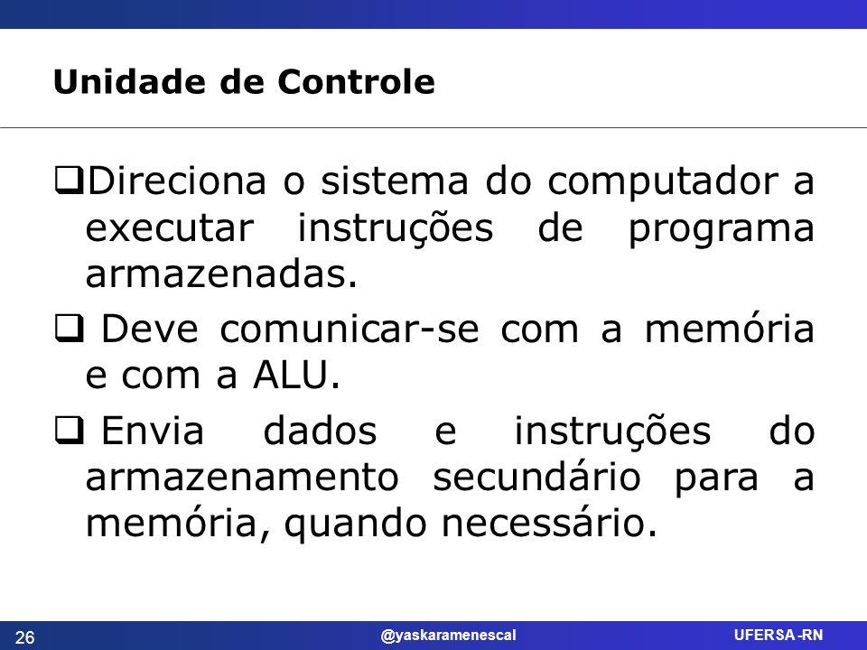 @yaskaramenescal UFERSA -RN Unidade de Controle Direciona o sistema do computador a executar instruções de programa armazenadas. Deve comunicar-se com