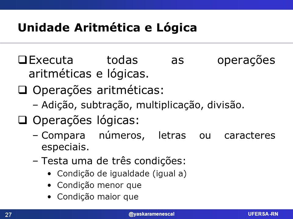 @yaskaramenescal UFERSA -RN Unidade Aritmética e Lógica Executa todas as operações aritméticas e lógicas. Operações aritméticas: –Adição, subtração, m