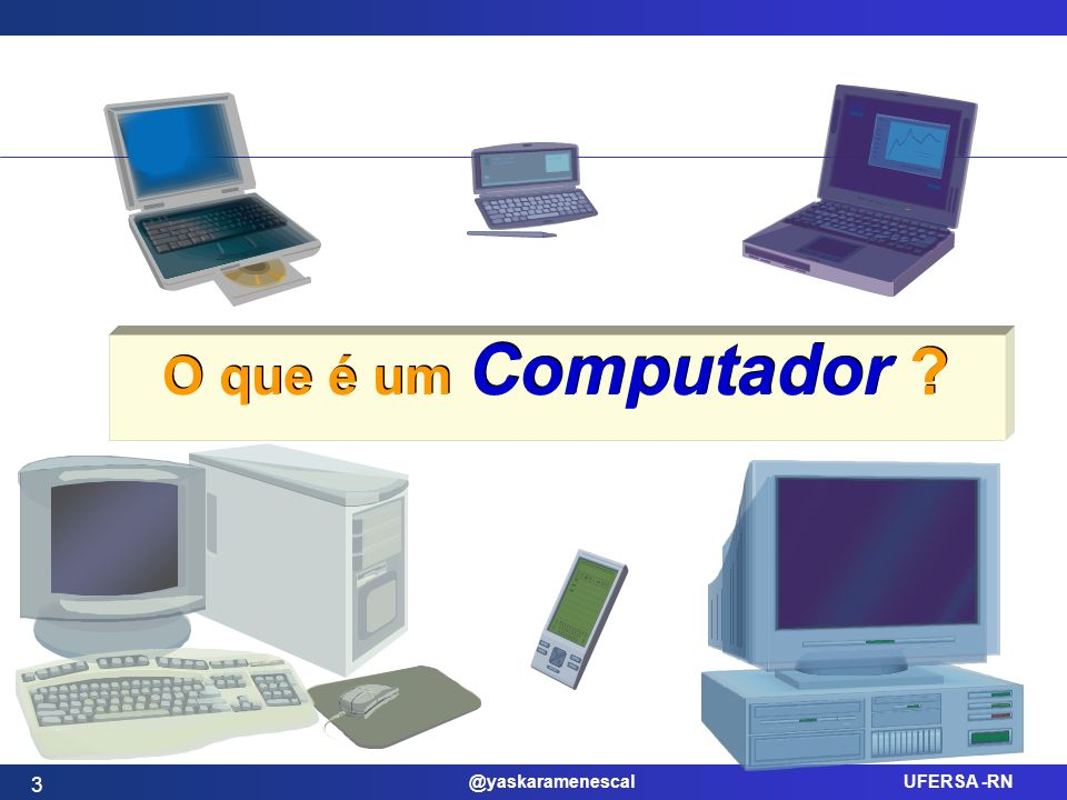 @yaskaramenescal UFERSA -RN Estrutura do computador 4 Os computadores atuais são dispositivos eletrônicos que, sob direção e controle de um programa, executam quatro operações fundamentais: Entrada (Input) Processamento (Processing) Saída (Output) Armazenamento (Storage)