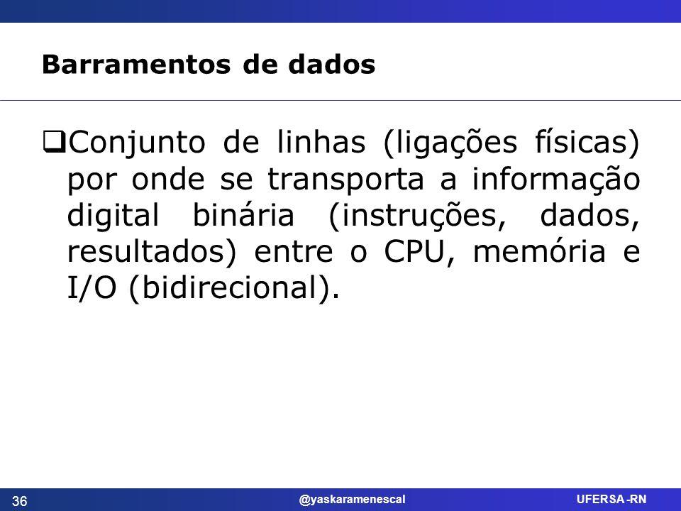 @yaskaramenescal UFERSA -RN Barramentos de dados Conjunto de linhas (ligações físicas) por onde se transporta a informação digital binária (instruções