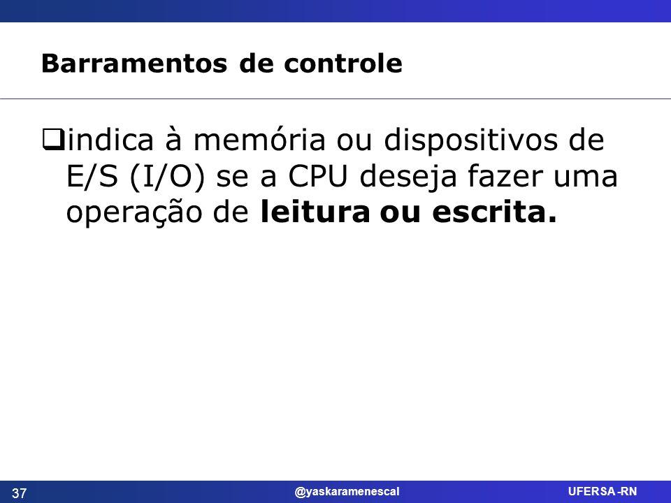 @yaskaramenescal UFERSA -RN Barramentos de controle indica à memória ou dispositivos de E/S (I/O) se a CPU deseja fazer uma operação de leitura ou esc