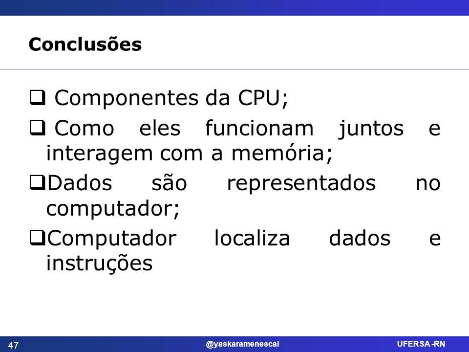 @yaskaramenescal UFERSA -RN Conclusões Componentes da CPU; Como eles funcionam juntos e interagem com a memória; Dados são representados no computador