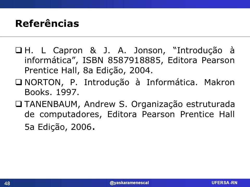 @yaskaramenescal UFERSA -RN Referências H. L Capron & J. A. Jonson, Introdução à informática, ISBN 8587918885, Editora Pearson Prentice Hall, 8a Ediçã