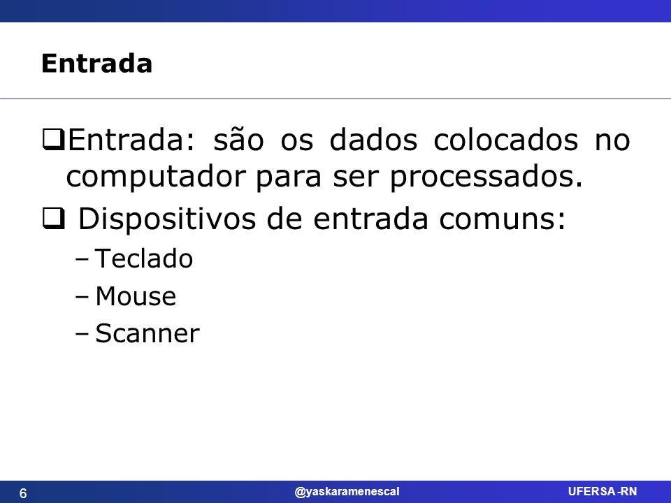 @yaskaramenescal UFERSA -RN Entrada Entrada: são os dados colocados no computador para ser processados. Dispositivos de entrada comuns: –Teclado –Mous