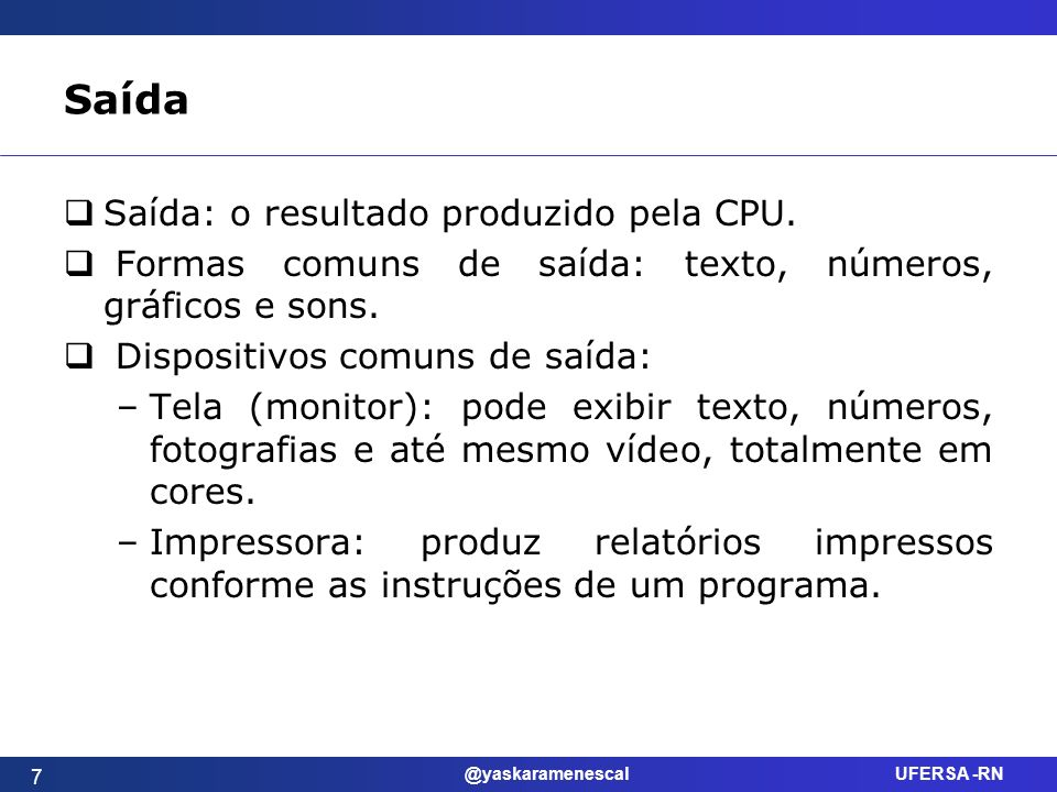 @yaskaramenescal UFERSA -RN Saída Saída: o resultado produzido pela CPU. Formas comuns de saída: texto, números, gráficos e sons. Dispositivos comuns