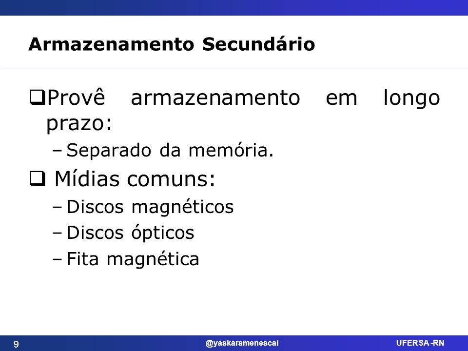 @yaskaramenescal UFERSA -RN Armazenamento Secundário Provê armazenamento em longo prazo: –Separado da memória. Mídias comuns: –Discos magnéticos –Disc