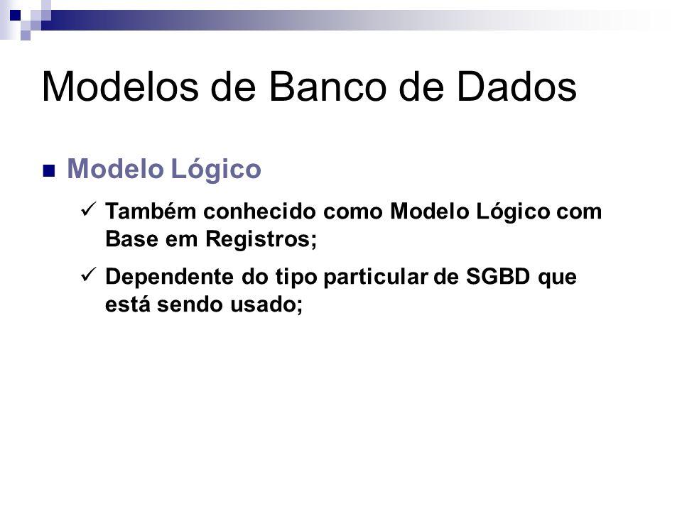 Modelos de Banco de Dados Modelo Lógico Também conhecido como Modelo Lógico com Base em Registros; Dependente do tipo particular de SGBD que está send