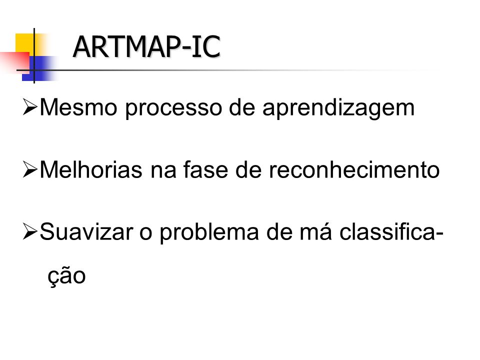 ARTMAP-IC Mesmo processo de aprendizagem Melhorias na fase de reconhecimento Suavizar o problema de má classifica- ção