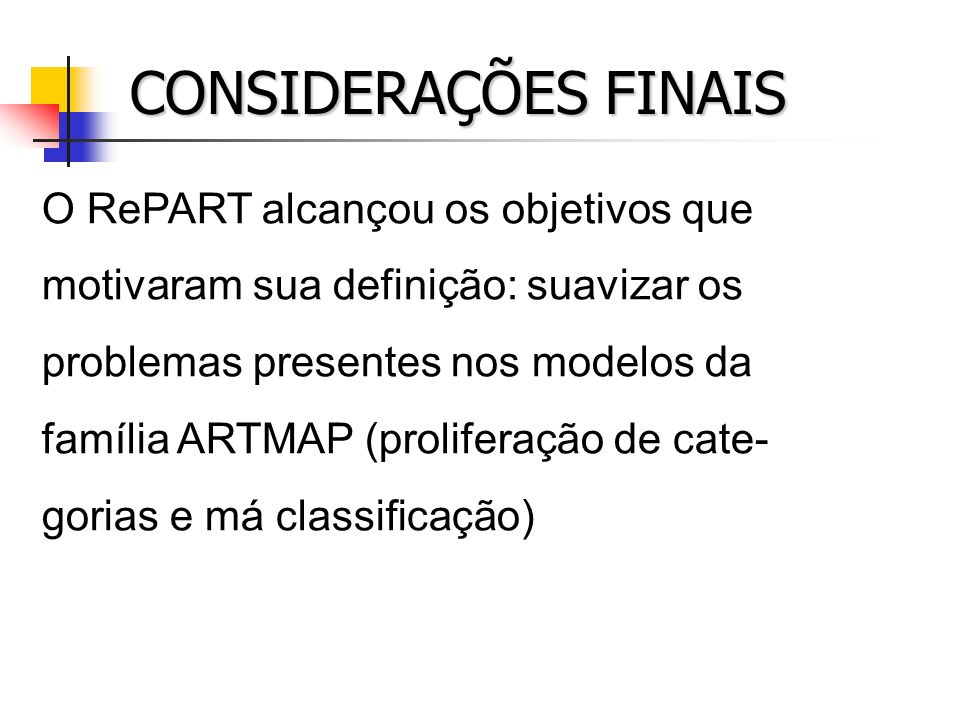 CONSIDERAÇÕES FINAIS O RePART alcançou os objetivos que motivaram sua definição: suavizar os problemas presentes nos modelos da família ARTMAP (prolif