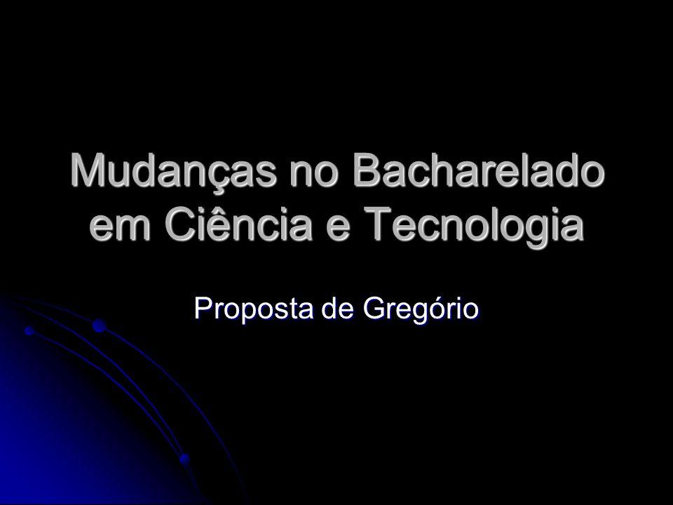 Mudanças no Bacharelado em Ciência e Tecnologia Proposta de Gregório
