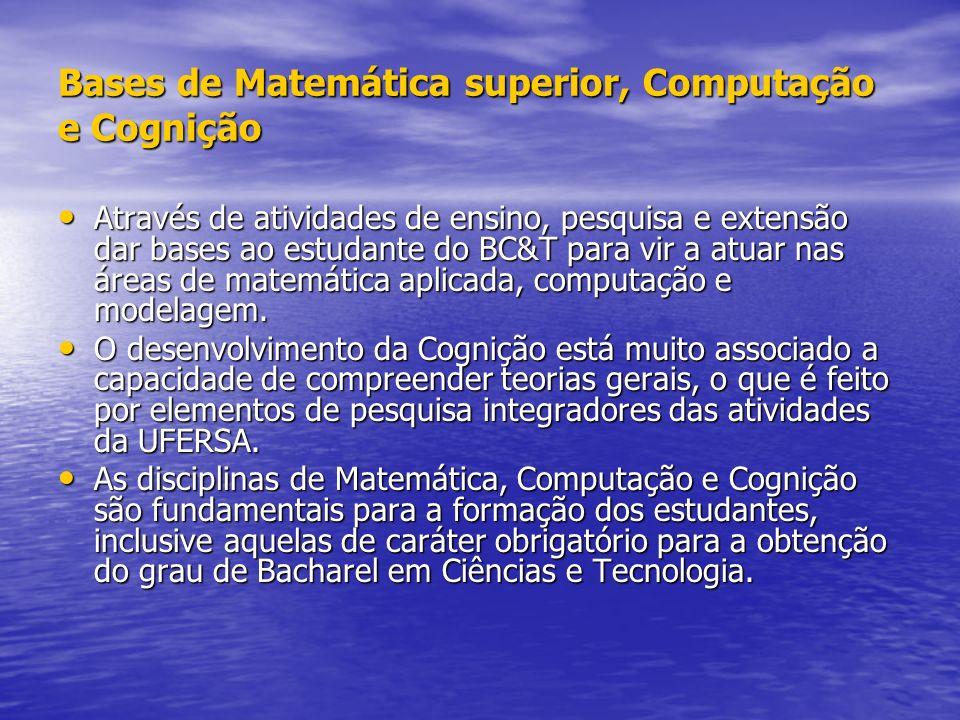 Bases de Matemática superior, Computação e Cognição Através de atividades de ensino, pesquisa e extensão dar bases ao estudante do BC&T para vir a atuar nas áreas de matemática aplicada, computação e modelagem.