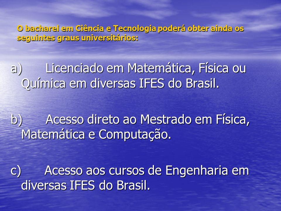 O bacharel em Ciência e Tecnologia poderá obter ainda os seguintes graus universitários: a) Licenciado em Matemática, Física ou Química em diversas IFES do Brasil.