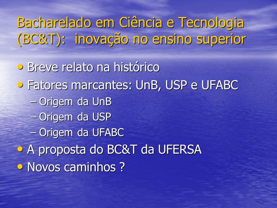 Bacharelado em Ciência e Tecnologia (BC&T): inovação no ensino superior Breve relato na histórico Breve relato na histórico Fatores marcantes: UnB, USP e UFABC Fatores marcantes: UnB, USP e UFABC –Origem da UnB –Origem da USP –Origem da UFABC A proposta do BC&T da UFERSA A proposta do BC&T da UFERSA Novos caminhos .