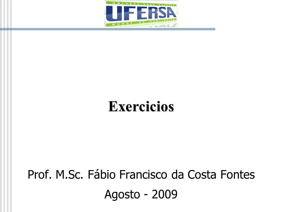 Exercicios Prof. M.Sc. Fábio Francisco da Costa Fontes Agosto - 2009