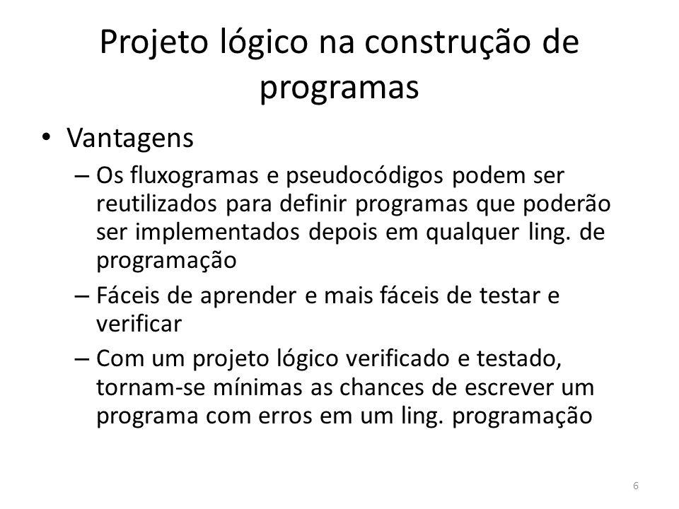 Projeto lógico na construção de programas Vantagens – Os fluxogramas e pseudocódigos podem ser reutilizados para definir programas que poderão ser implementados depois em qualquer ling.