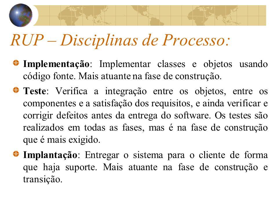 RUP – Disciplinas de Processo: Implementação: Implementar classes e objetos usando código fonte. Mais atuante na fase de construção. Teste: Verifica a