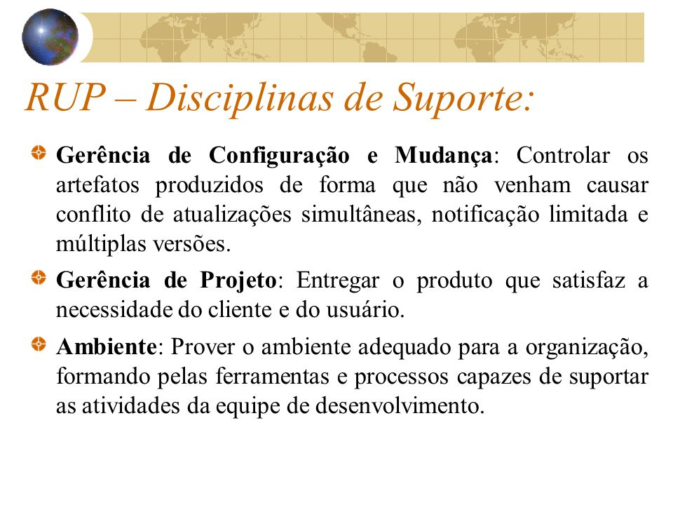 RUP – Disciplinas de Suporte: Gerência de Configuração e Mudança: Controlar os artefatos produzidos de forma que não venham causar conflito de atualiz