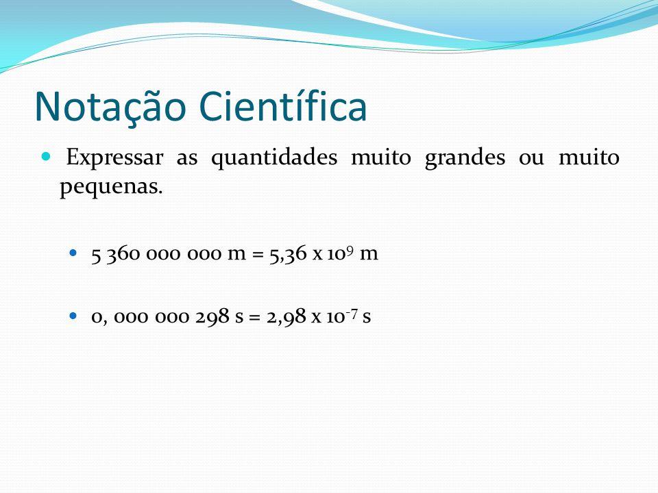 Notação Científica Expressar as quantidades muito grandes ou muito pequenas. 5 360 000 000 m = 5,36 x 10 9 m 0, 000 000 298 s = 2,98 x 10 -7 s