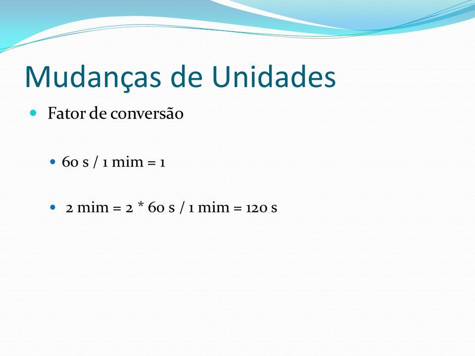 Mudanças de Unidades Fator de conversão 60 s / 1 mim = 1 2 mim = 2 * 60 s / 1 mim = 120 s