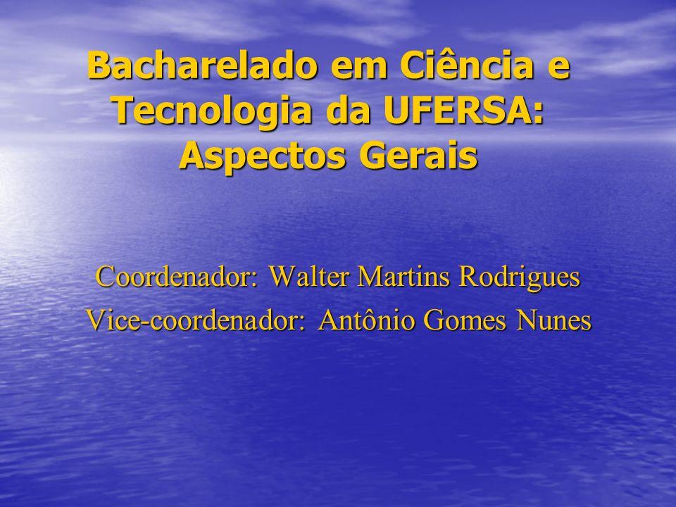 Bacharelado em Ciência e Tecnologia da UFERSA: Aspectos Gerais Coordenador: Walter Martins Rodrigues Vice-coordenador: Antônio Gomes Nunes