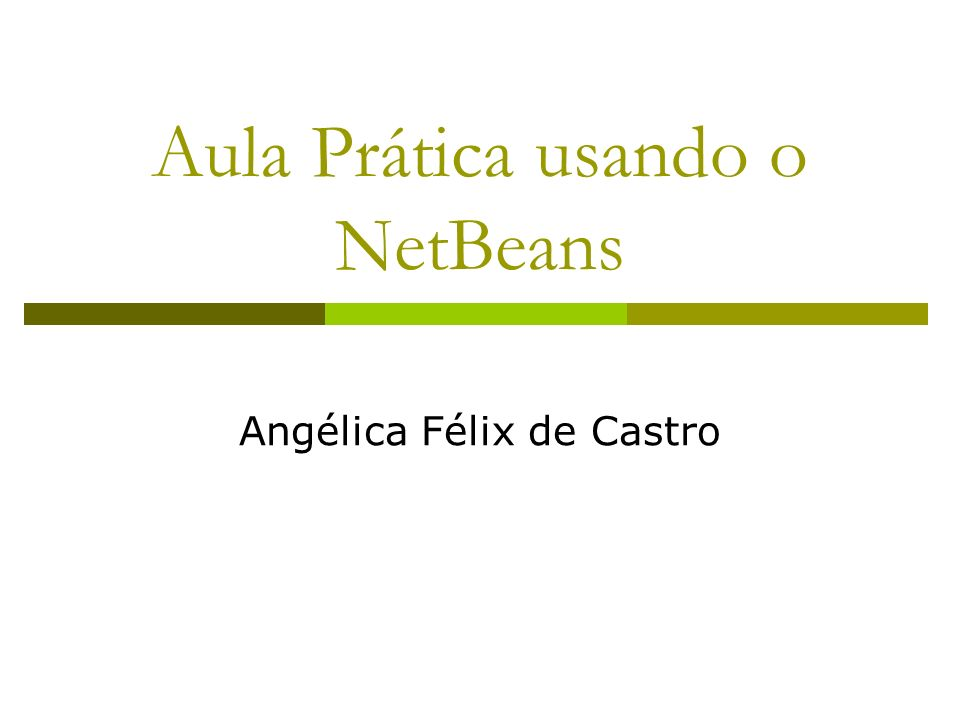 Aula Prática usando o NetBeans Angélica Félix de Castro