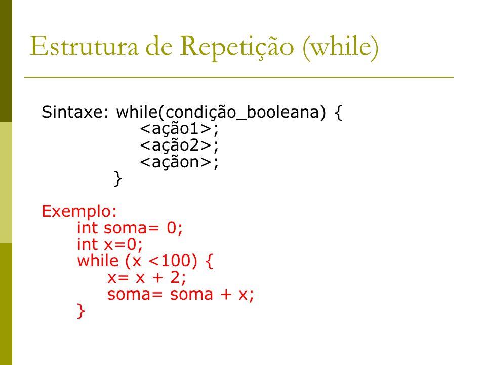 Estrutura de Repetição (while) Sintaxe: while(condição_booleana) { ; } Exemplo: int soma= 0; int x=0; while (x <100) { x= x + 2; soma= soma + x; }