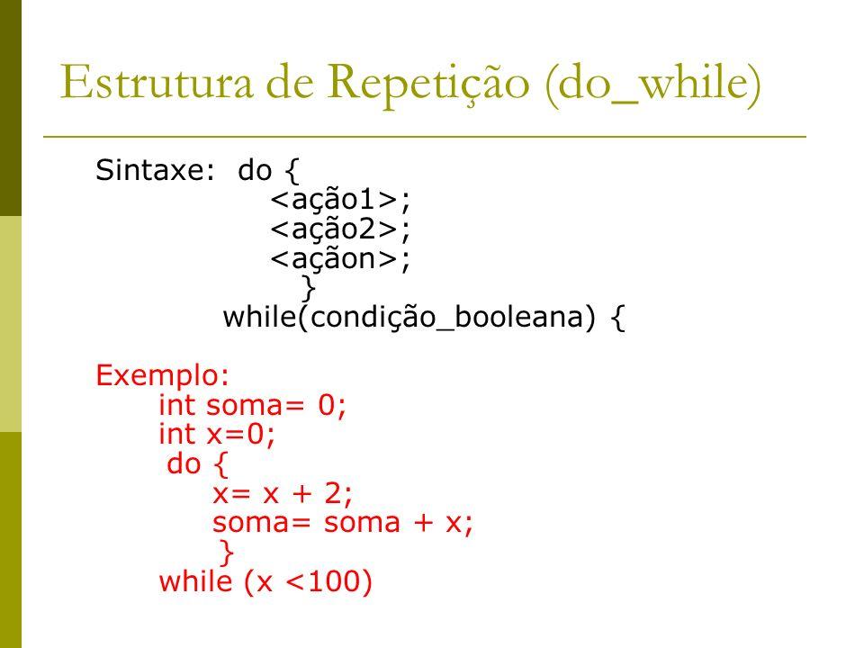 Estrutura de Repetição (do_while) Sintaxe: do { ; } while(condição_booleana) { Exemplo: int soma= 0; int x=0; do { x= x + 2; soma= soma + x; } while (