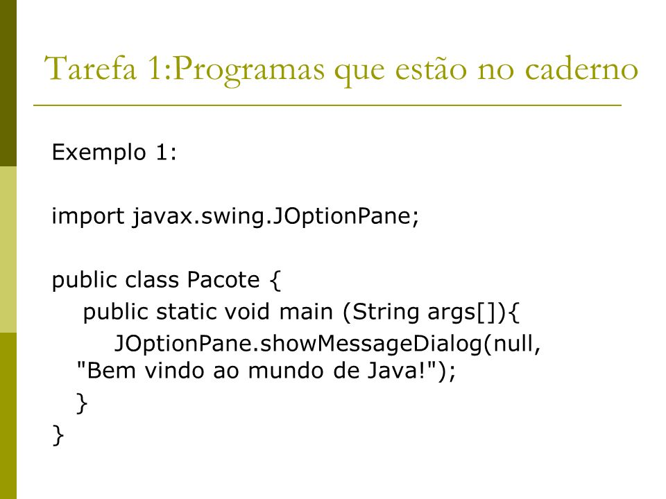 Tarefa 1:Programas que estão no caderno Exemplo 1: import javax.swing.JOptionPane; public class Pacote { public static void main (String args[]){ JOpt