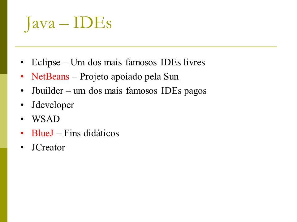 Java – IDEs Eclipse – Um dos mais famosos IDEs livres NetBeans – Projeto apoiado pela Sun Jbuilder – um dos mais famosos IDEs pagos Jdeveloper WSAD Bl